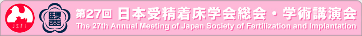 ��27�� ��{�󐸒����w���E�w�p�u���� The 27th Annual Meeting of Japan Society of Fertilization and lmplantation